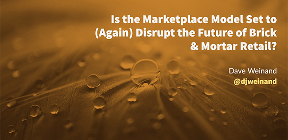 Is the Marketplace Model Set to (Again) Disrupt the Future of Brick & Mortar Retail?