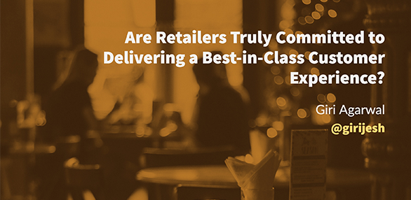 Are Retailers Truly Committed to Delivering a Best-in-Class Customer Experience?